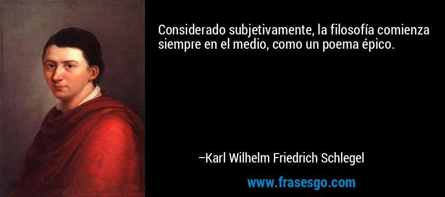 Considerado subjetivamente, la filosofía comienza siempre en el medio, como un poema épico. – Karl Wilhelm Friedrich Schlegel