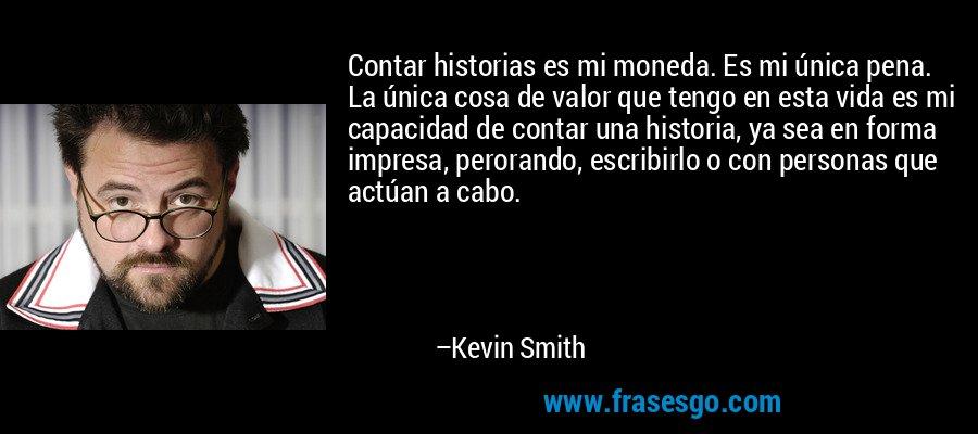 Contar historias es mi moneda. Es mi única pena. La única cosa de valor que tengo en esta vida es mi capacidad de contar una historia, ya sea en forma impresa, perorando, escribirlo o con personas que actúan a cabo. – Kevin Smith