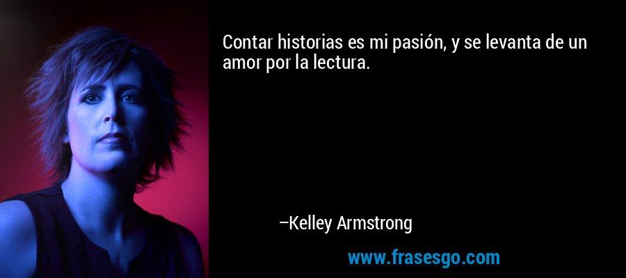 Contar historias es mi pasión, y se levanta de un amor por la lectura. – Kelley Armstrong