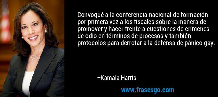 Convoqué a la conferencia nacional de formación por primera vez a los fiscales sobre la manera de promover y hacer frente a cuestiones de crímenes de odio en términos de procesos y también protocolos para derrotar a la defensa de pánico gay. – Kamala Harris