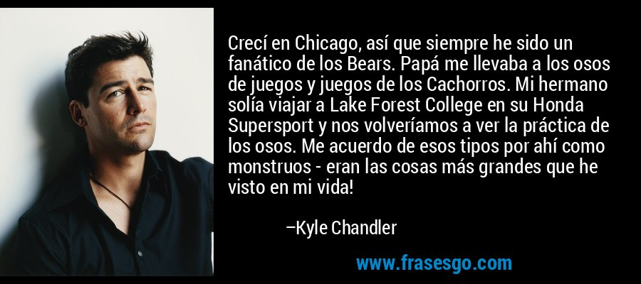 Crecí en Chicago, así que siempre he sido un fanático de los Bears. Papá me llevaba a los osos de juegos y juegos de los Cachorros. Mi hermano solía viajar a Lake Forest College en su Honda Supersport y nos volveríamos a ver la práctica de los osos. Me acuerdo de esos tipos por ahí como monstruos - eran las cosas más grandes que he visto en mi vida! – Kyle Chandler