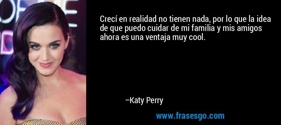 Crecí en realidad no tienen nada, por lo que la idea de que puedo cuidar de mi familia y mis amigos ahora es una ventaja muy cool. – Katy Perry