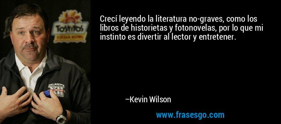 Crecí leyendo la literatura no-graves, como los libros de historietas y fotonovelas, por lo que mi instinto es divertir al lector y entretener. – Kevin Wilson