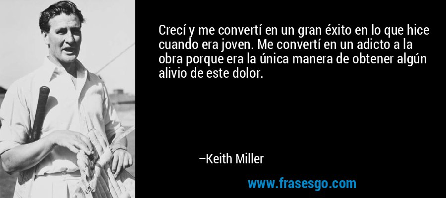 Crecí y me convertí en un gran éxito en lo que hice cuando era joven. Me convertí en un adicto a la obra porque era la única manera de obtener algún alivio de este dolor. – Keith Miller