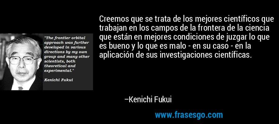 Creemos que se trata de los mejores científicos que trabajan en los campos de la frontera de la ciencia que están en mejores condiciones de juzgar lo que es bueno y lo que es malo - en su caso - en la aplicación de sus investigaciones científicas. – Kenichi Fukui