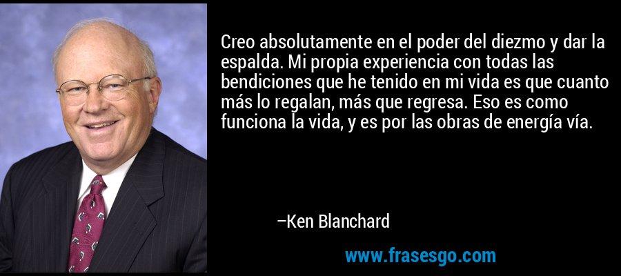 Creo absolutamente en el poder del diezmo y dar la espalda. Mi propia experiencia con todas las bendiciones que he tenido en mi vida es que cuanto más lo regalan, más que regresa. Eso es como funciona la vida, y es por las obras de energía vía. – Ken Blanchard