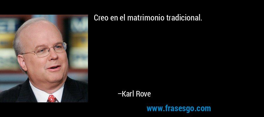 Creo en el matrimonio tradicional. – Karl Rove