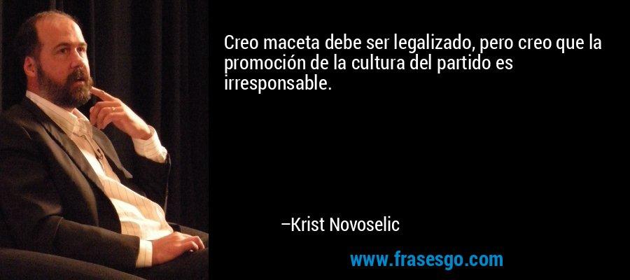 Creo maceta debe ser legalizado, pero creo que la promoción de la cultura del partido es irresponsable. – Krist Novoselic