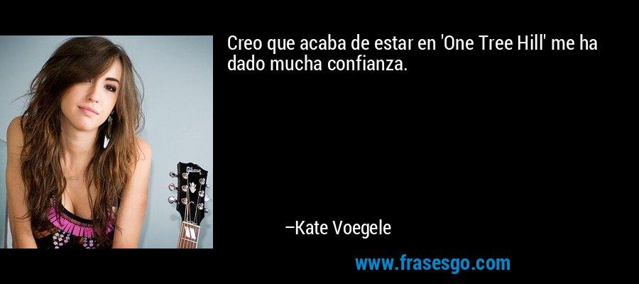 Creo que acaba de estar en 'One Tree Hill' me ha dado mucha confianza. – Kate Voegele