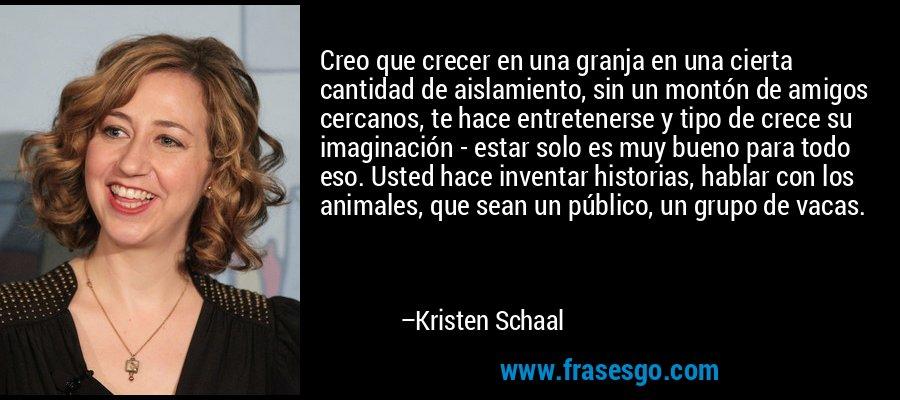 Creo que crecer en una granja en una cierta cantidad de aislamiento, sin un montón de amigos cercanos, te hace entretenerse y tipo de crece su imaginación - estar solo es muy bueno para todo eso. Usted hace inventar historias, hablar con los animales, que sean un público, un grupo de vacas. – Kristen Schaal