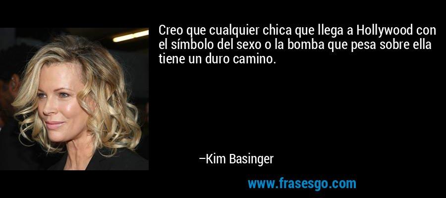 Creo que cualquier chica que llega a Hollywood con el símbolo del sexo o la bomba que pesa sobre ella tiene un duro camino. – Kim Basinger