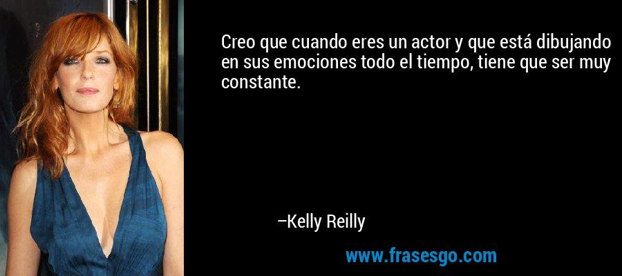 Creo que cuando eres un actor y que está dibujando en sus emociones todo el tiempo, tiene que ser muy constante. – Kelly Reilly