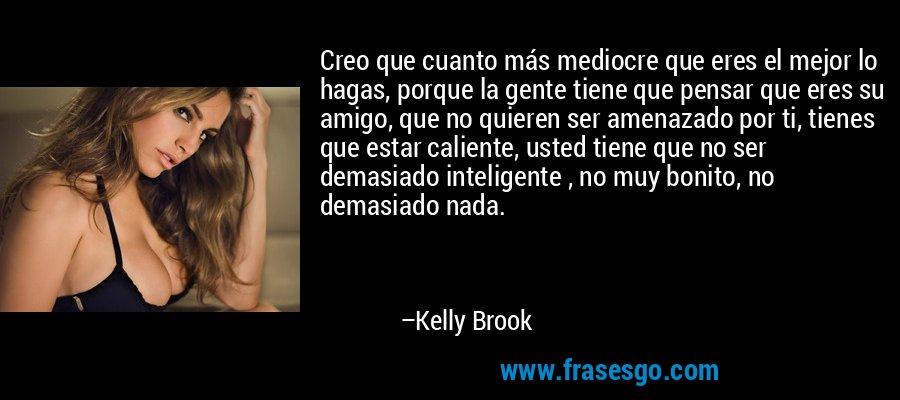 Creo que cuanto más mediocre que eres el mejor lo hagas, porque la gente tiene que pensar que eres su amigo, que no quieren ser amenazado por ti, tienes que estar caliente, usted tiene que no ser demasiado inteligente , no muy bonito, no demasiado nada. – Kelly Brook
