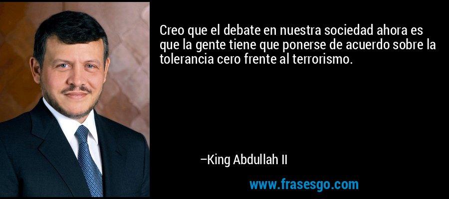 Creo que el debate en nuestra sociedad ahora es que la gente tiene que ponerse de acuerdo sobre la tolerancia cero frente al terrorismo. – King Abdullah II