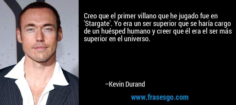 Creo que el primer villano que he jugado fue en 'Stargate'. Yo era un ser superior que se haría cargo de un huésped humano y creer que él era el ser más superior en el universo. – Kevin Durand