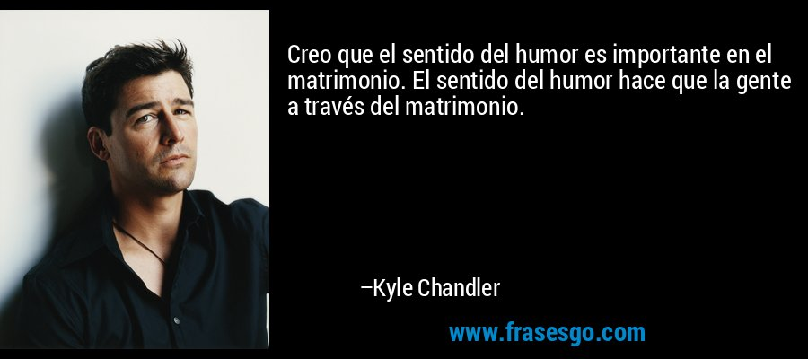 Creo que el sentido del humor es importante en el matrimonio. El sentido del humor hace que la gente a través del matrimonio. – Kyle Chandler