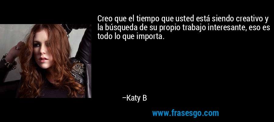 Creo que el tiempo que usted está siendo creativo y la búsqueda de su propio trabajo interesante, eso es todo lo que importa. – Katy B