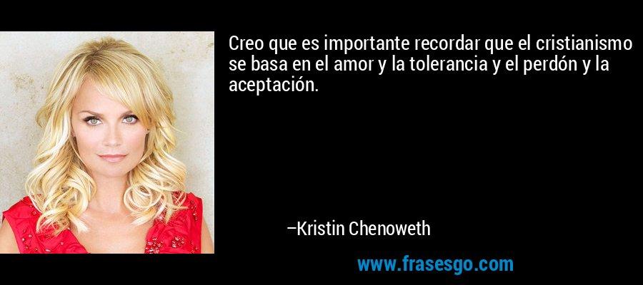 Creo que es importante recordar que el cristianismo se basa en el amor y la tolerancia y el perdón y la aceptación. – Kristin Chenoweth