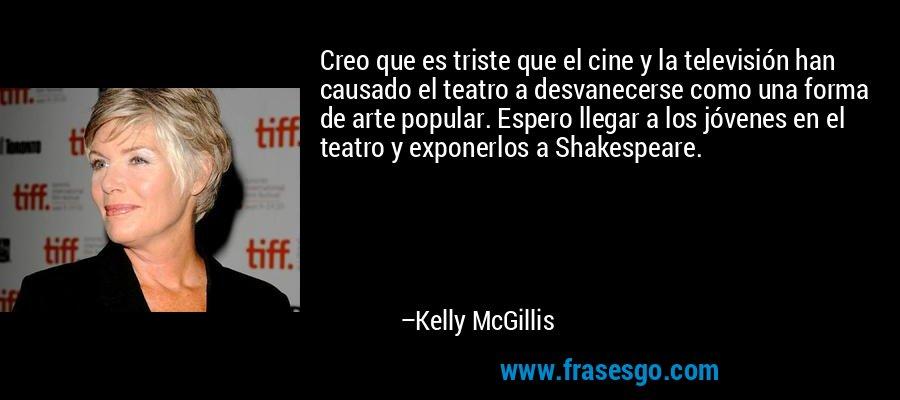 Creo que es triste que el cine y la televisión han causado el teatro a desvanecerse como una forma de arte popular. Espero llegar a los jóvenes en el teatro y exponerlos a Shakespeare. – Kelly McGillis