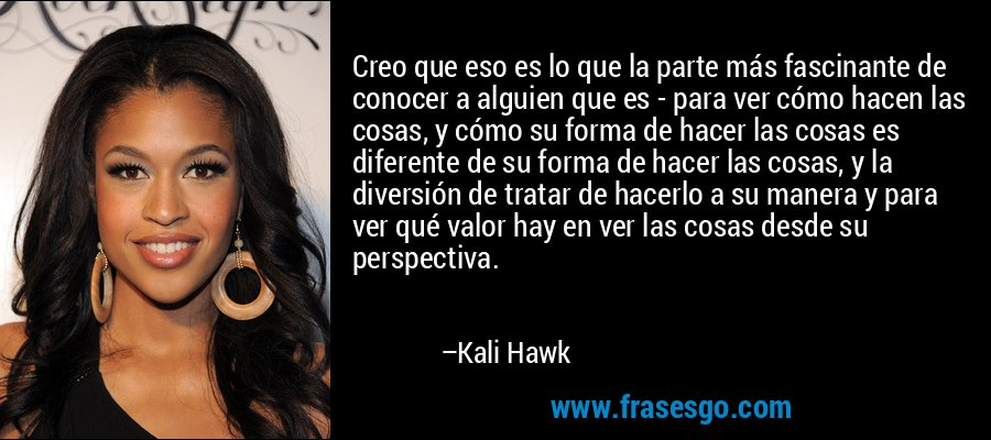 Creo que eso es lo que la parte más fascinante de conocer a alguien que es - para ver cómo hacen las cosas, y cómo su forma de hacer las cosas es diferente de su forma de hacer las cosas, y la diversión de tratar de hacerlo a su manera y para ver qué valor hay en ver las cosas desde su perspectiva. – Kali Hawk