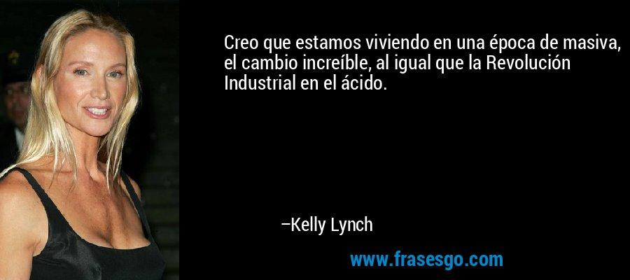 Creo que estamos viviendo en una época de masiva, el cambio increíble, al igual que la Revolución Industrial en el ácido. – Kelly Lynch