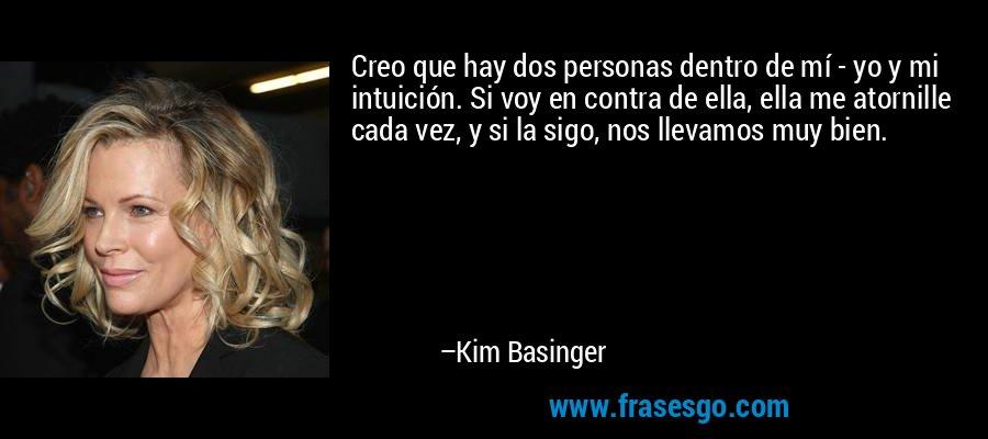 Creo que hay dos personas dentro de mí - yo y mi intuición. Si voy en contra de ella, ella me atornille cada vez, y si la sigo, nos llevamos muy bien. – Kim Basinger