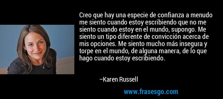 Creo que hay una especie de confianza a menudo me siento cuando estoy escribiendo que no me siento cuando estoy en el mundo, supongo. Me siento un tipo diferente de convicción acerca de mis opciones. Me siento mucho más insegura y torpe en el mundo, de alguna manera, de lo que hago cuando estoy escribiendo. – Karen Russell