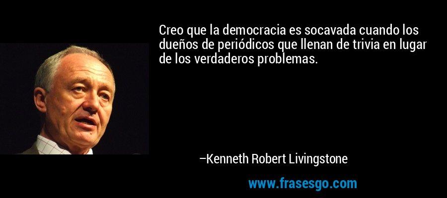 Creo que la democracia es socavada cuando los dueños de periódicos que llenan de trivia en lugar de los verdaderos problemas. – Kenneth Robert Livingstone