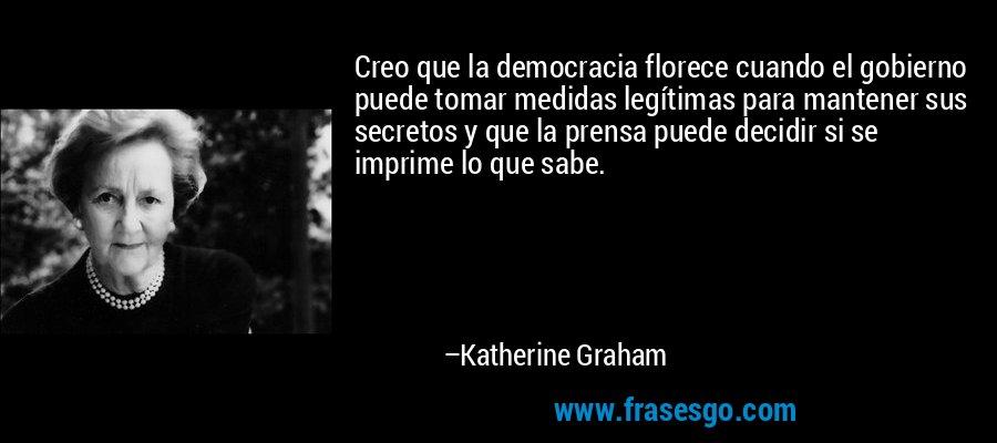 Creo que la democracia florece cuando el gobierno puede tomar medidas legítimas para mantener sus secretos y que la prensa puede decidir si se imprime lo que sabe. – Katherine Graham