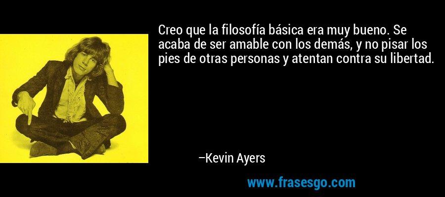 Creo que la filosofía básica era muy bueno. Se acaba de ser amable con los demás, y no pisar los pies de otras personas y atentan contra su libertad. – Kevin Ayers