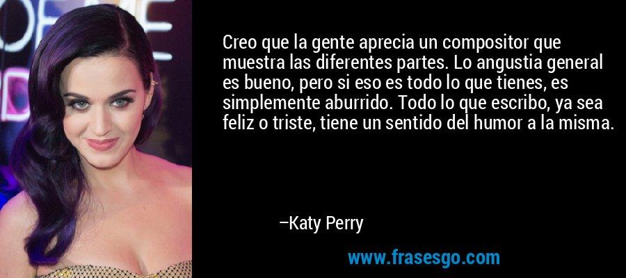Creo que la gente aprecia un compositor que muestra las diferentes partes. Lo angustia general es bueno, pero si eso es todo lo que tienes, es simplemente aburrido. Todo lo que escribo, ya sea feliz o triste, tiene un sentido del humor a la misma. – Katy Perry