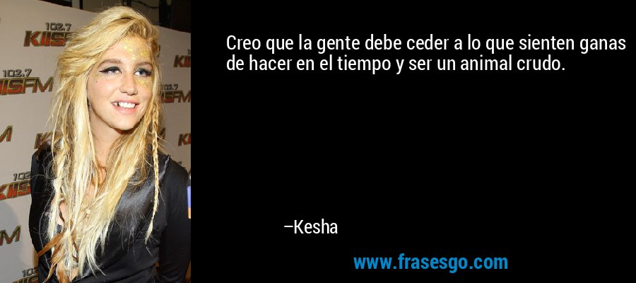 Creo que la gente debe ceder a lo que sienten ganas de hacer en el tiempo y ser un animal crudo. – Kesha