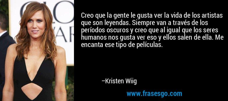 Creo que la gente le gusta ver la vida de los artistas que son leyendas. Siempre van a través de los períodos oscuros y creo que al igual que los seres humanos nos gusta ver eso y ellos salen de ella. Me encanta ese tipo de películas. – Kristen Wiig