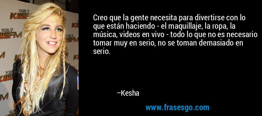 Creo que la gente necesita para divertirse con lo que están haciendo - el maquillaje, la ropa, la música, videos en vivo - todo lo que no es necesario tomar muy en serio, no se toman demasiado en serio. – Kesha