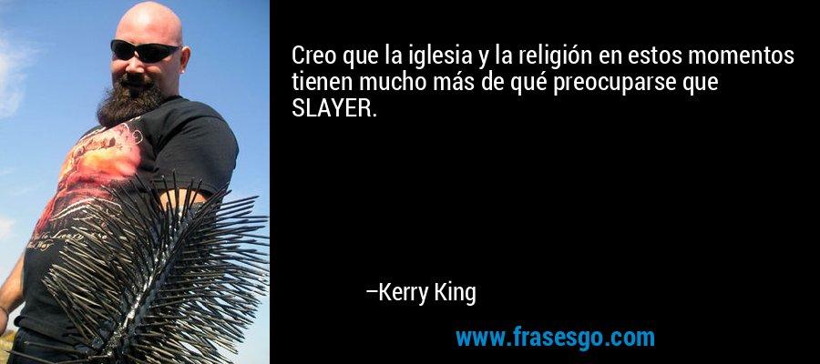 Creo que la iglesia y la religión en estos momentos tienen mucho más de qué preocuparse que SLAYER. – Kerry King