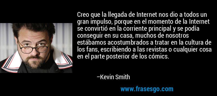 Creo que la llegada de Internet nos dio a todos un gran impulso, porque en el momento de la Internet se convirtió en la corriente principal y se podía conseguir en su casa, muchos de nosotros estábamos acostumbrados a tratar en la cultura de los fans, escribiendo a las revistas o cualquier cosa en el parte posterior de los cómics. – Kevin Smith