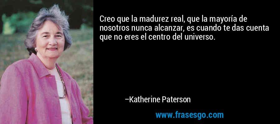 Creo que la madurez real, que la mayoría de nosotros nunca alcanzar, es cuando te das cuenta que no eres el centro del universo. – Katherine Paterson