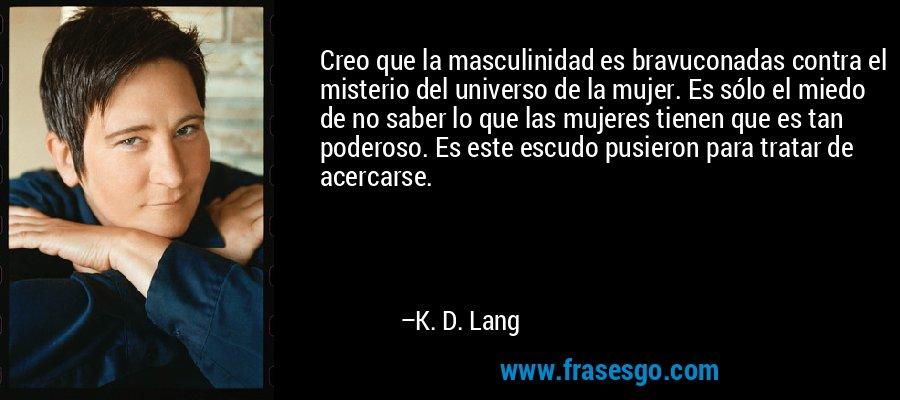Creo que la masculinidad es bravuconadas contra el misterio del universo de la mujer. Es sólo el miedo de no saber lo que las mujeres tienen que es tan poderoso. Es este escudo pusieron para tratar de acercarse. – K. D. Lang