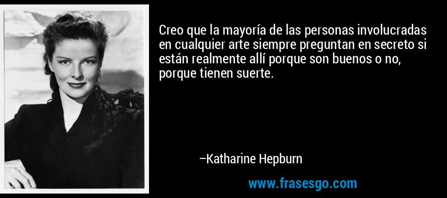 Creo que la mayoría de las personas involucradas en cualquier arte siempre preguntan en secreto si están realmente allí porque son buenos o no, porque tienen suerte. – Katharine Hepburn