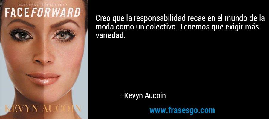 Creo que la responsabilidad recae en el mundo de la moda como un colectivo. Tenemos que exigir más variedad. – Kevyn Aucoin