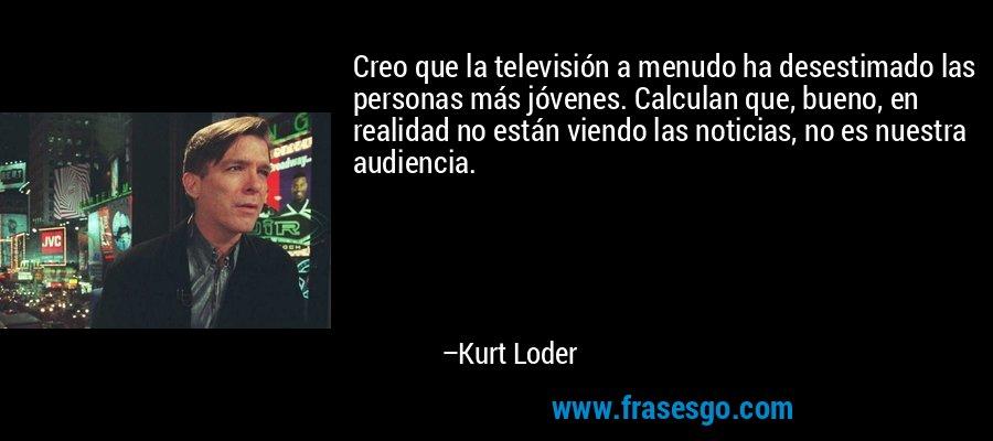 Creo que la televisión a menudo ha desestimado las personas más jóvenes. Calculan que, bueno, en realidad no están viendo las noticias, no es nuestra audiencia. – Kurt Loder