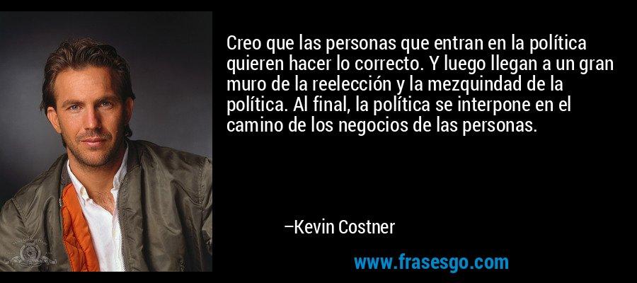Creo que las personas que entran en la política quieren hacer lo correcto. Y luego llegan a un gran muro de la reelección y la mezquindad de la política. Al final, la política se interpone en el camino de los negocios de las personas. – Kevin Costner