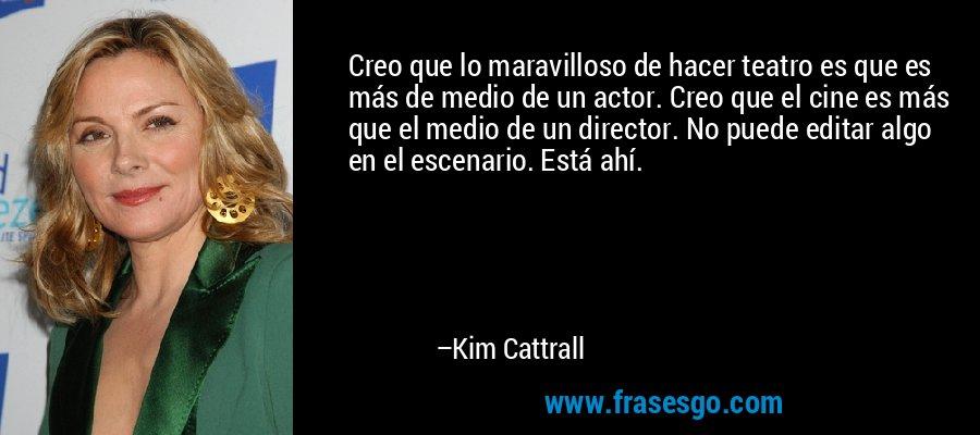 Creo que lo maravilloso de hacer teatro es que es más de medio de un actor. Creo que el cine es más que el medio de un director. No puede editar algo en el escenario. Está ahí. – Kim Cattrall