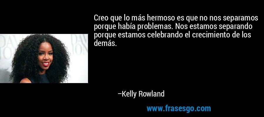 Creo que lo más hermoso es que no nos separamos porque había problemas. Nos estamos separando porque estamos celebrando el crecimiento de los demás. – Kelly Rowland