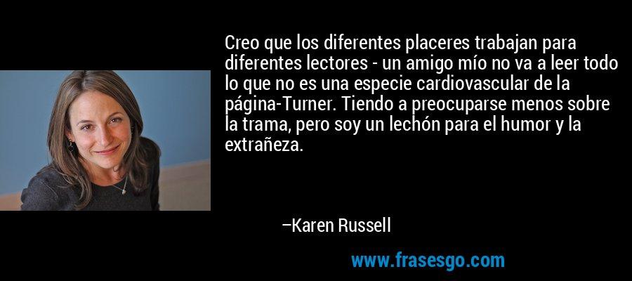 Creo que los diferentes placeres trabajan para diferentes lectores - un amigo mío no va a leer todo lo que no es una especie cardiovascular de la página-Turner. Tiendo a preocuparse menos sobre la trama, pero soy un lechón para el humor y la extrañeza. – Karen Russell