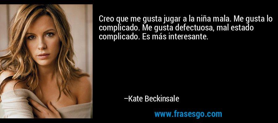 Creo que me gusta jugar a la niña mala. Me gusta lo complicado. Me gusta defectuosa, mal estado complicado. Es más interesante. – Kate Beckinsale