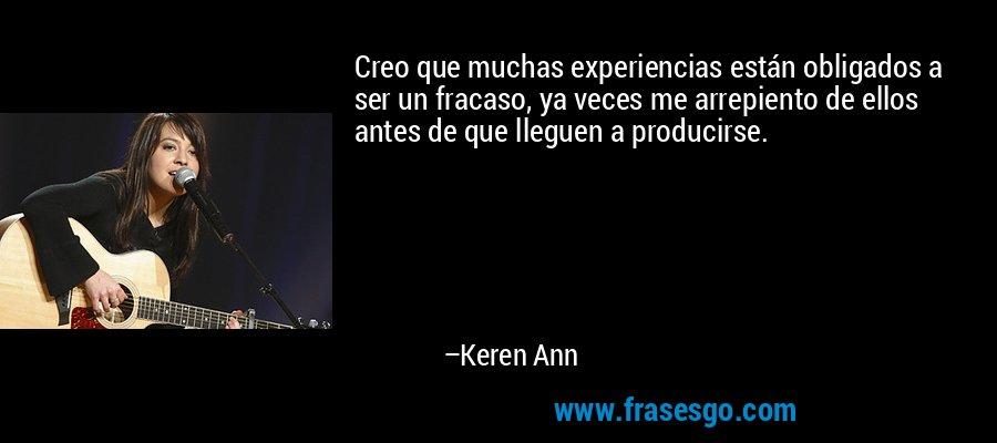 Creo que muchas experiencias están obligados a ser un fracaso, ya veces me arrepiento de ellos antes de que lleguen a producirse. – Keren Ann