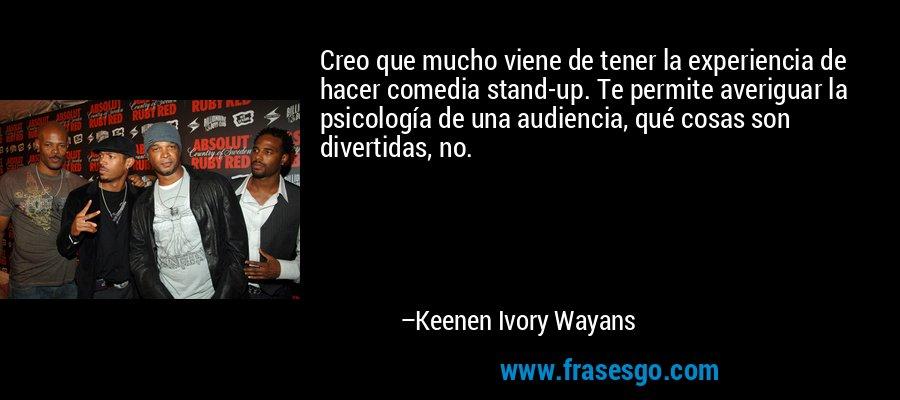 Creo que mucho viene de tener la experiencia de hacer comedia stand-up. Te permite averiguar la psicología de una audiencia, qué cosas son divertidas, no. – Keenen Ivory Wayans