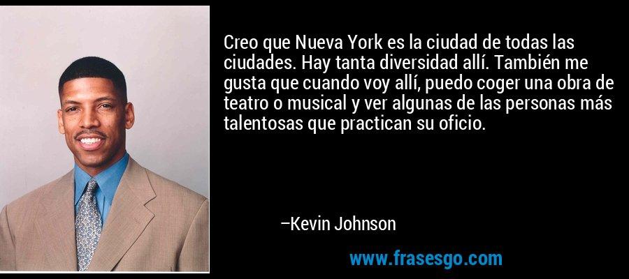 Creo que Nueva York es la ciudad de todas las ciudades. Hay tanta diversidad allí. También me gusta que cuando voy allí, puedo coger una obra de teatro o musical y ver algunas de las personas más talentosas que practican su oficio. – Kevin Johnson