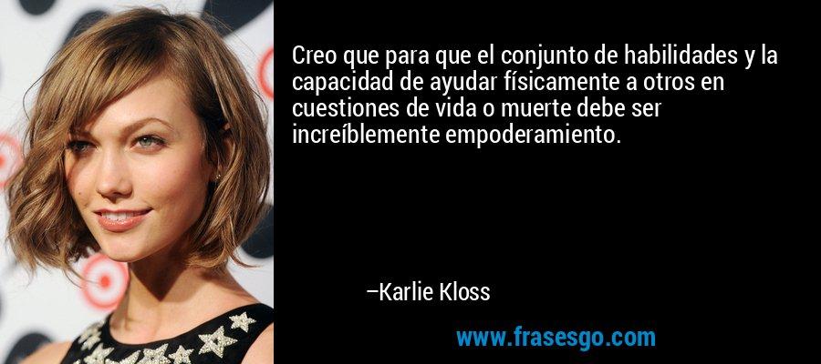 Creo que para que el conjunto de habilidades y la capacidad de ayudar físicamente a otros en cuestiones de vida o muerte debe ser increíblemente empoderamiento. – Karlie Kloss